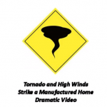 Dramatic Video of a Manufactured Home Hit by a Tornado and High Winds