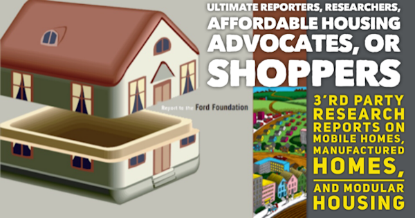 Ultimate Reporters, Researchers, Affordable Housing Advocates, or Shoppers 3'rd Party Research Reports on Mobile Homes, Manufactured Homes, and Modular Housing